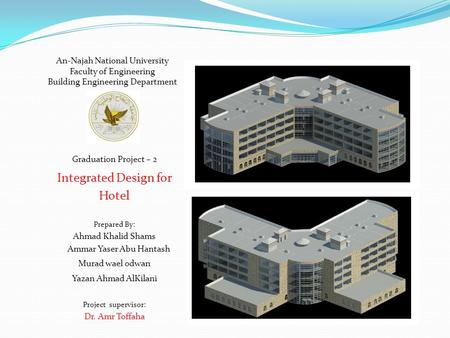 An-Najah National University Faculty of Engineering Building Engineering Department Graduation Project – 2 Integrated Design for Hotel Prepared By: Ahmad.