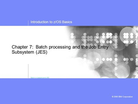 Introduction to z/OS Basics © 2006 IBM Corporation Chapter 7: Batch processing and the Job Entry Subsystem (JES) Batch processing and JES.