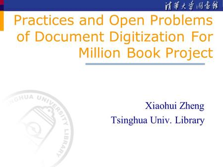 Practices and Open Problems of Document Digitization For Million Book Project Xiaohui Zheng Tsinghua Univ. Library.