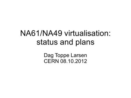 NA61/NA49 virtualisation: status and plans Dag Toppe Larsen CERN 08.10.2012.