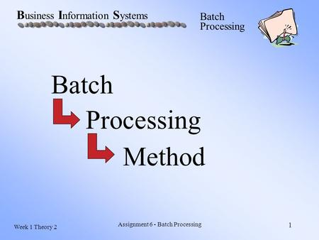 Week 1 Theory 2 B usiness I nformation S ystems Batch Processing Assignment 6 - Batch Processing 1 Batch Processing Method.