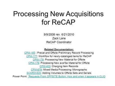 Processing New Acquisitions for ReCAP 9/9/2008 rev. 6/21/2010 Zack Lane ReCAP Coordinator Related Documentation: CPM-165CPM-165 : Precat and Offsite Preliminary.