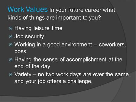 Work Values In your future career what kinds of things are important to you?  Having leisure time  Job security  Working in a good environment – coworkers,