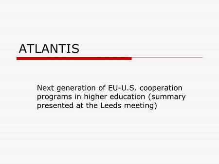 ATLANTIS Next generation of EU-U.S. cooperation programs in higher education (summary presented at the Leeds meeting)