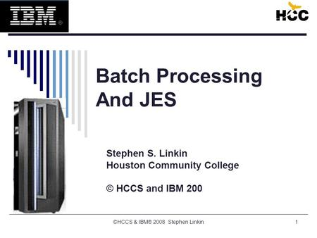 1 Batch Processing And JES Stephen S. Linkin Houston Community College © HCCS and IBM 200 ©HCCS & IBM® 2008 Stephen Linkin.