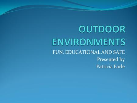 FUN, EDUCATIONAL AND SAFE Presented by Patricia Earle.