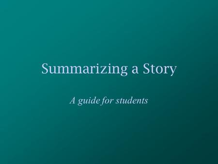 Summarizing a Story A guide for students. For this presentation, you will need: A partner who is seated nearby A pencil A place to record your ideas.