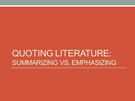 QUOTING LITERATURE: SUMMARIZING VS. EMPHASIZING. Summarizing Quotes vs. Emphasizing Quotes Summarizing quotes provide basic details about the plot. These.
