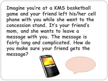 Imagine you're at a KMS basketball game and your friend left his/her cell phone with you while she went to the concession stand. It's your friend's.