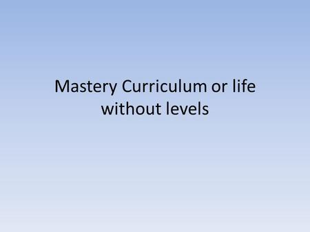 "Mastery Curriculum or life without levels. What is ""mastery""? Baseline assessments and tracking progress without levels What do learning objectives look."