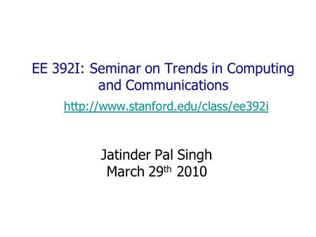 EE 392I: Seminar on Trends in Computing and Communications   Jatinder Pal Singh.