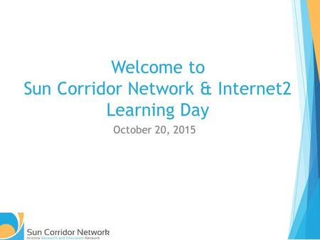 Welcome to Sun Corridor Network & Internet2 Learning Day October 20, 2015.