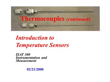 Thermocouples (continued) Introduction to Temperature Sensors ISAT 300 Instrumentation and Measurement 02/21/2000.