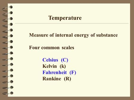 Temperature Measure of internal energy of substance Four common scales Celsius (C) Kelvin (k) Fahrenheit (F) Rankine (R)
