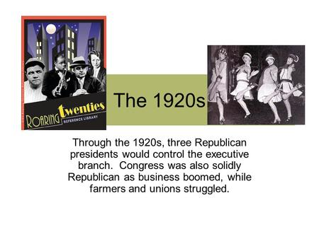 The 1920s Through the 1920s, three Republican presidents would control the executive branch. Congress was also solidly Republican as business boomed, while.
