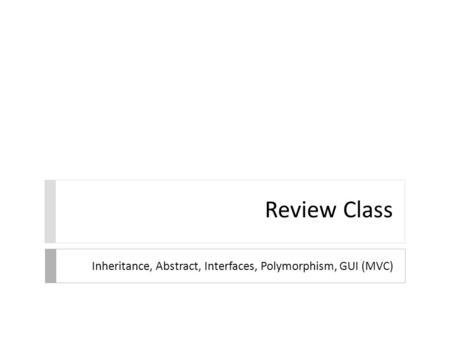Review Class Inheritance, Abstract, Interfaces, Polymorphism, GUI (MVC)