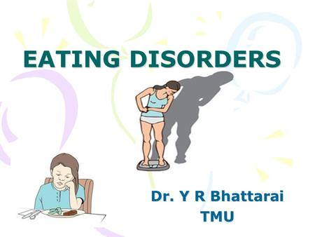 EATING DISORDERS Dr. Y R Bhattarai TMU.