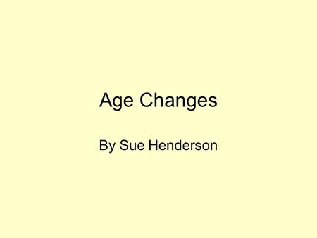 Age Changes By Sue Henderson.