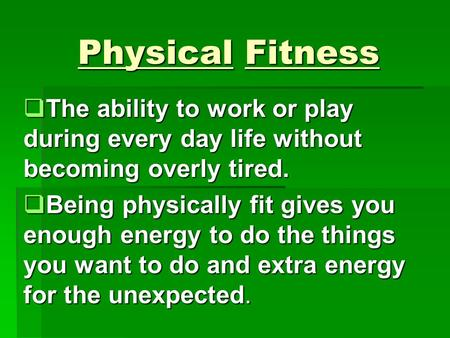 Physical Fitness  The ability to work or play during every day life without becoming overly tired.  Being physically fit gives you enough energy to.