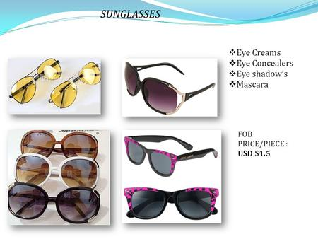 SUNGLASSES  Eye Creams  Eye Concealers  Eye shadow's  Mascara FOB PRICE/PIECE : USD $1.5.