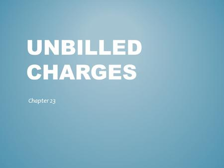 UNBILLED CHARGES Chapter 23. Review unbilled charges using the Unbilled Charges Dashboard OBJECTIVE.