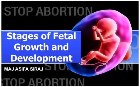 Stages of Fetal Growth and Development MAJ ASIFA SIRAJ.