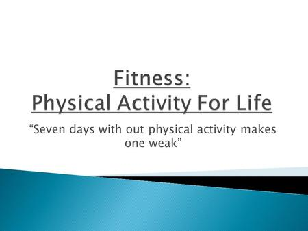 """Seven days with out physical activity makes one weak"""