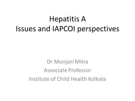 Hepatitis A Issues and IAPCOI perspectives Dr Monjori Mitra Associate Professor Institute of Child Health Kolkata.