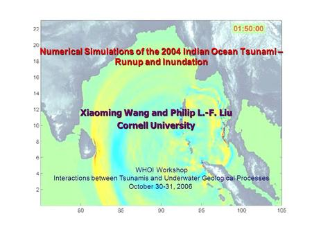 Numerical Simulations of the 2004 Indian Ocean Tsunami – Runup and Inundation Xiaoming Wang and Philip L.-F. Liu Cornell University WHOI Workshop Interactions.