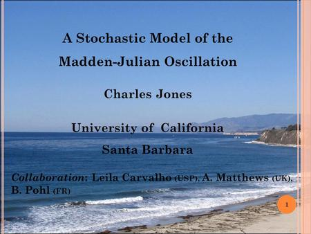 A Stochastic Model of the Madden-Julian Oscillation Charles Jones University of California Santa Barbara 1 Collaboration : Leila Carvalho (USP), A. Matthews.