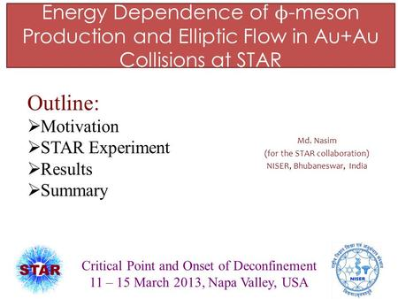 Energy Dependence of ϕ -meson Production and Elliptic Flow in Au+Au Collisions at STAR Md. Nasim (for the STAR collaboration) NISER, Bhubaneswar, India.