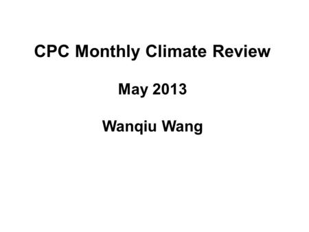 CPC Monthly Climate Review May 2013 Wanqiu Wang. 2 Outline 1.ENSO and associated tropical fields 2.Global anomalies 3.Tropical MJO and cyclones 4.CPC.