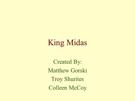 King Midas Created By: Matthew Gorski Troy Shurites Colleen McCoy.