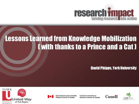 Lessons Learned from Knowledge Mobilization ( with thanks to a Prince and a Cat ) David Phipps, York University.