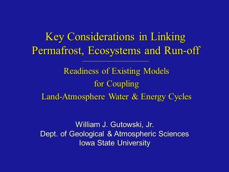 Key Considerations in Linking Permafrost, Ecosystems and Run-off William J. Gutowski, Jr. Dept. of Geological & Atmospheric Sciences Iowa State University.
