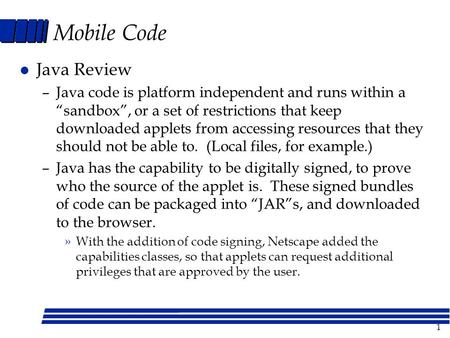 "1 Mobile Code l Java Review –Java code is platform independent and runs within a ""sandbox"", or a set of restrictions that keep downloaded applets from."