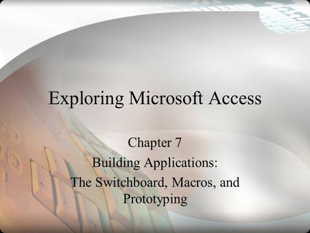 Exploring Microsoft Access Chapter 7 Building Applications: The Switchboard, Macros, and Prototyping.