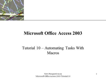 XP New Perspectives on Microsoft Office Access 2003 Tutorial 10 1 Microsoft Office Access 2003 Tutorial 10 – Automating Tasks With Macros.