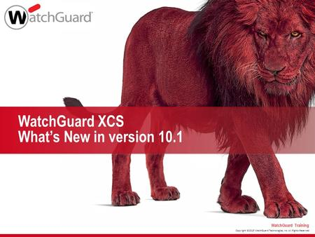 Copyright ©2015 WatchGuard Technologies, Inc. All Rights Reserved WatchGuard Training WatchGuard XCS What's New in version 10.1.