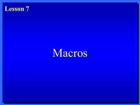 Macros Lesson 7. Objectives 1. Create a macro. 2. Run a macro. 3. Edit a macro. 4. Copy, rename, and delete macros. 5. Customize menus and toolbars. After.