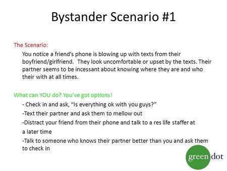Bystander Scenario #1 The Scenario: You notice a friend's phone is blowing up with texts from their boyfriend/girlfriend. They look uncomfortable or upset.
