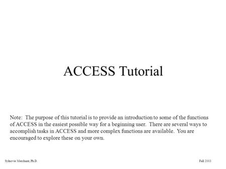 Fall 2003Sylnovie Merchant, Ph.D. ACCESS Tutorial Note: The purpose of this tutorial is to provide an introduction to some of the functions of ACCESS in.