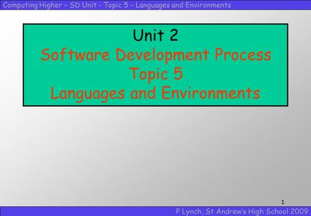 Computing Higher – SD Unit - Topic 5 – <strong>Languages</strong> and Environments P Lynch, St Andrew's High School 2009 1 Unit 2 Software Development Process Topic 5 <strong>Languages</strong>.