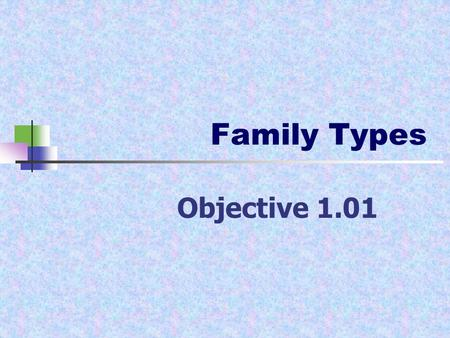 Family Types Objective 1.01. Family Types Nuclear family- father, mother and one or more biological children Single-parent family- one parent and at least.