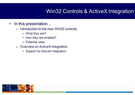 Win32 Controls & ActiveX Integration In this presentation… –Introduction to the new Win32 controls. What they are? How they are enabled? Potential uses.