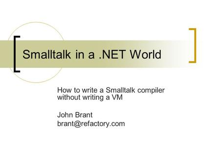 Smalltalk in a.NET World How to write a Smalltalk compiler without writing a VM John Brant