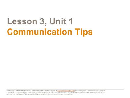 Lesson 3, Unit 1 Communication Tips Based on the Plan Ahead educational materials made available by Gap Inc. at www.whatsyourplana.com and developed in.