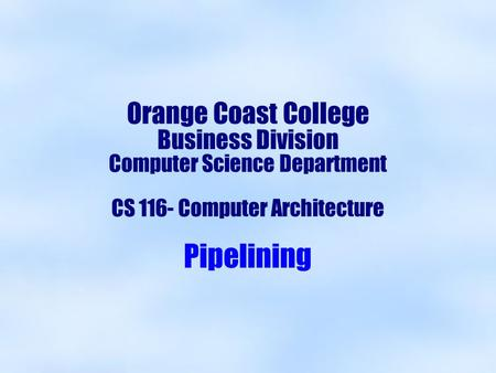 Orange Coast College Business Division Computer Science Department CS 116- Computer Architecture Pipelining.