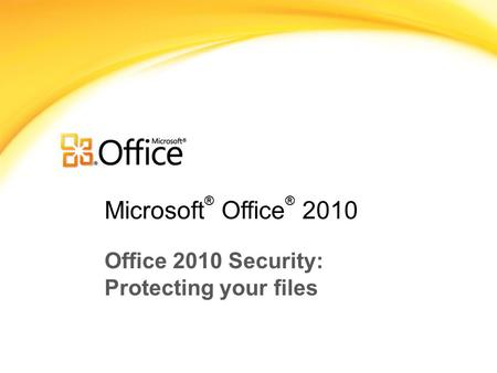 Microsoft ® Office ® 2010 Office 2010 Security: Protecting your files.