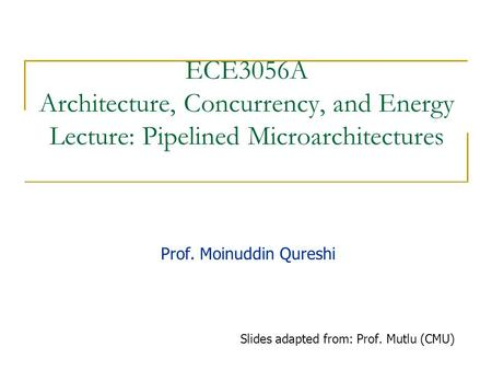 ECE3056A Architecture, Concurrency, and Energy Lecture: Pipelined Microarchitectures Prof. Moinuddin Qureshi Slides adapted from: Prof. Mutlu (CMU)